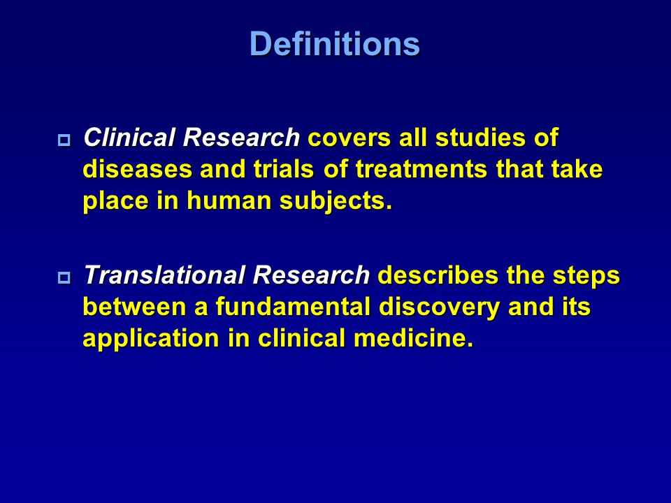 Definitions Clinical Research covers all studies of diseases and trials of treatments that take place in human subjects.