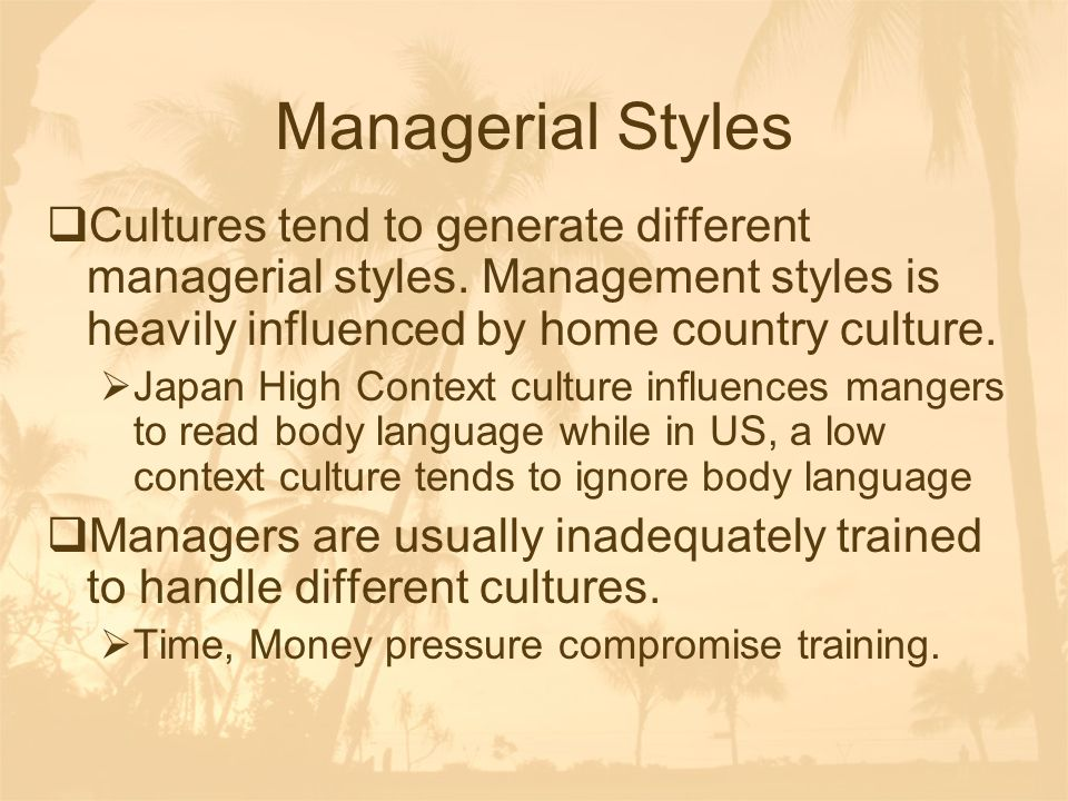 Managerial Styles Cultures tend to generate different managerial styles. Management styles is heavily influenced by home country culture.
