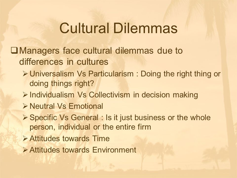 Cultural Dilemmas Managers face cultural dilemmas due to differences in cultures.