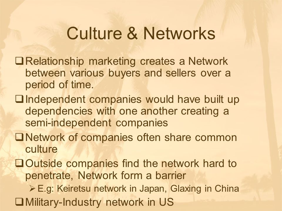 Culture & Networks Relationship marketing creates a Network between various buyers and sellers over a period of time.