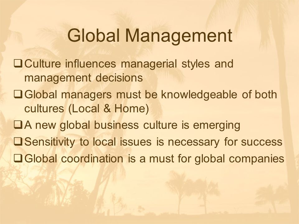 Global Management Culture influences managerial styles and management decisions.