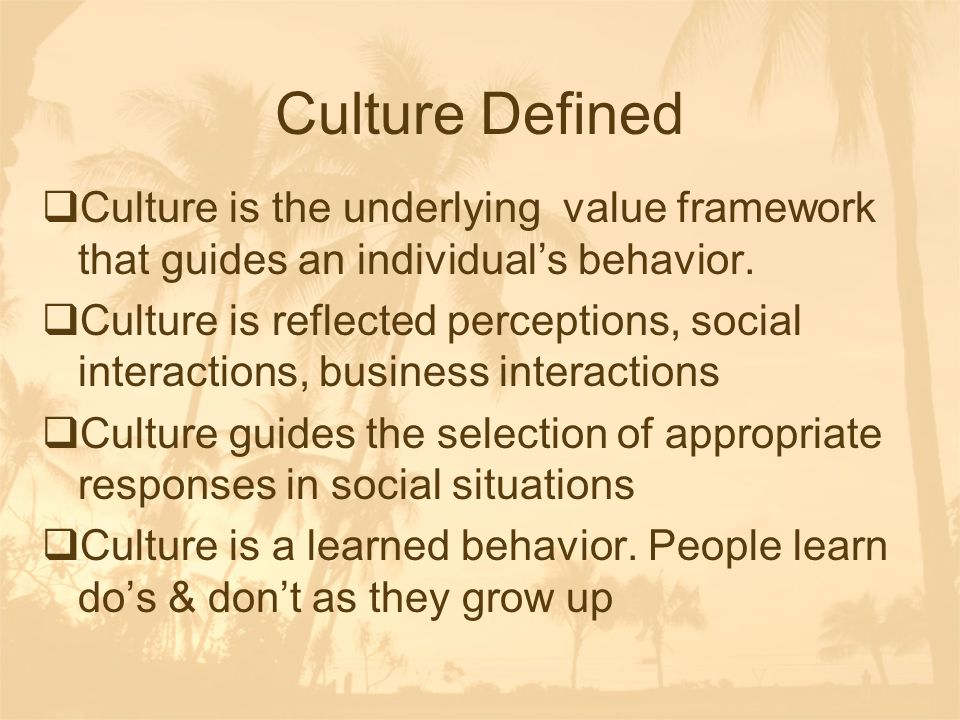 Culture Defined Culture is the underlying value framework that guides an individual's behavior.