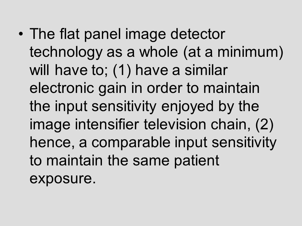 The flat panel image detector technology as a whole (at a minimum) will have to; (1) have a similar electronic gain in order to maintain the input sensitivity enjoyed by the image intensifier television chain, (2) hence, a comparable input sensitivity to maintain the same patient exposure.