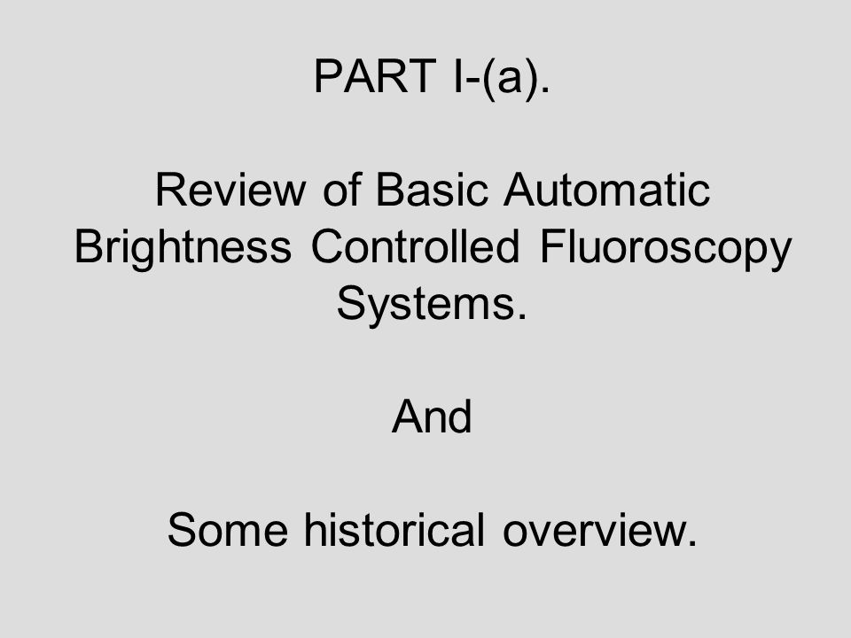 PART I-(a). Review of Basic Automatic Brightness Controlled Fluoroscopy Systems.