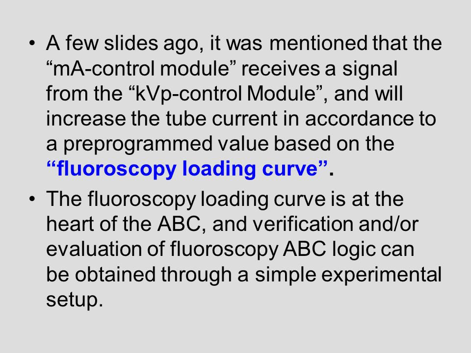 A few slides ago, it was mentioned that the mA-control module receives a signal from the kVp-control Module , and will increase the tube current in accordance to a preprogrammed value based on the fluoroscopy loading curve .