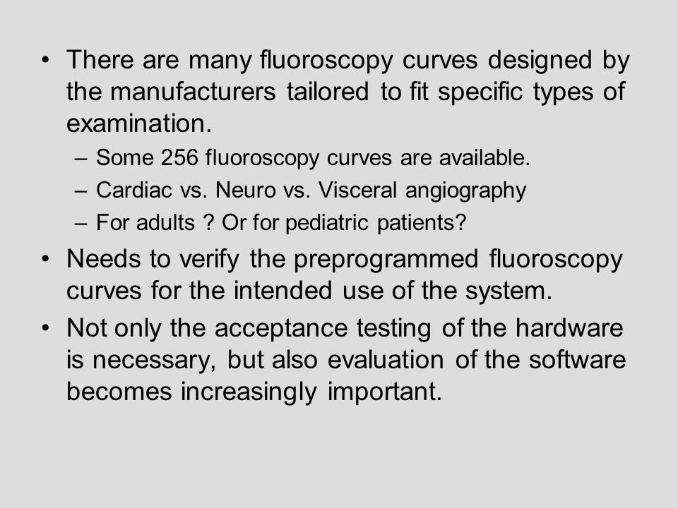 There are many fluoroscopy curves designed by the manufacturers tailored to fit specific types of examination.