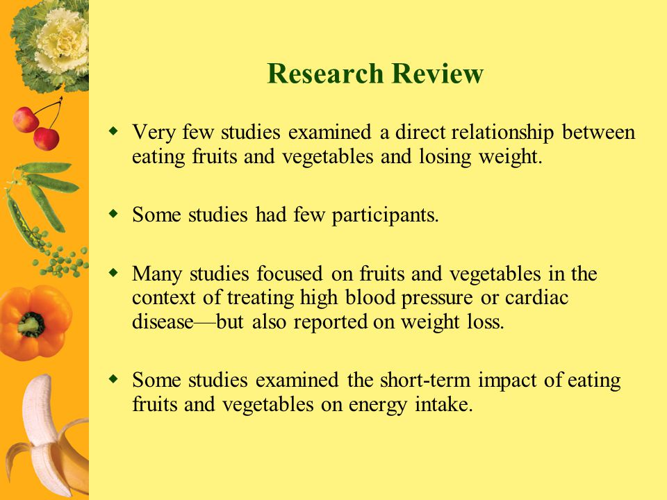 Research Review Very few studies examined a direct relationship between eating fruits and vegetables and losing weight.