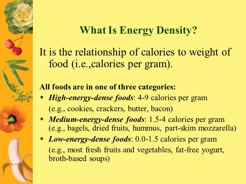 What Is Energy Density It is the relationship of calories to weight of food (i.e.,calories per gram).