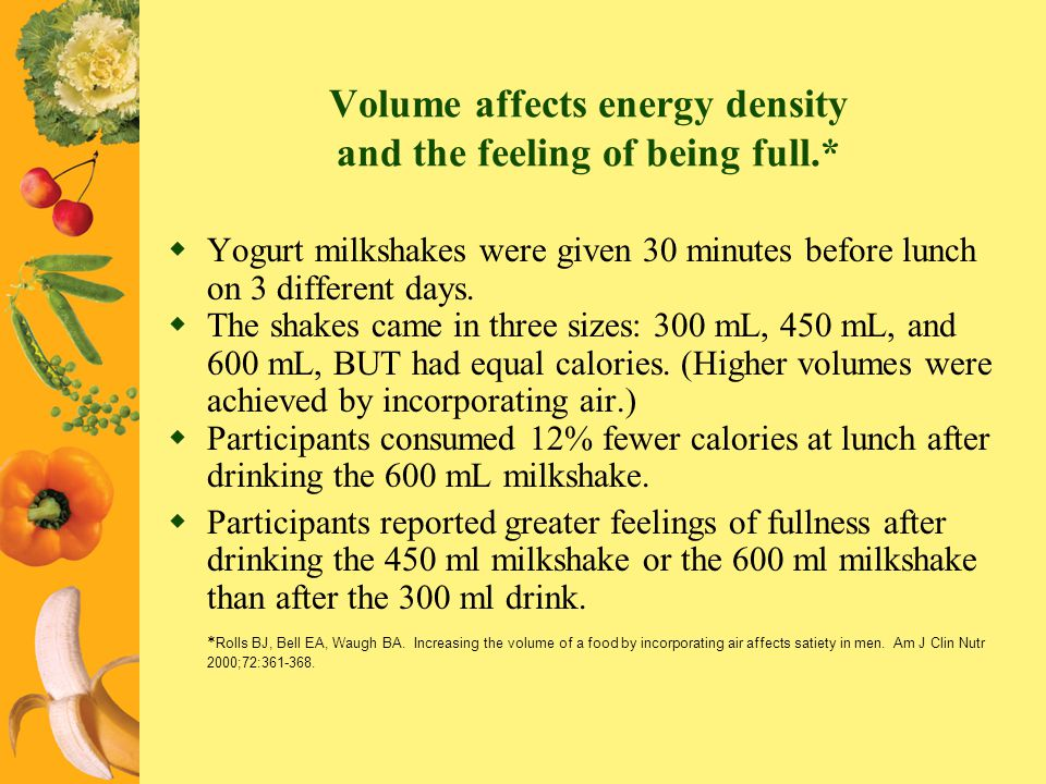 Volume affects energy density and the feeling of being full.*