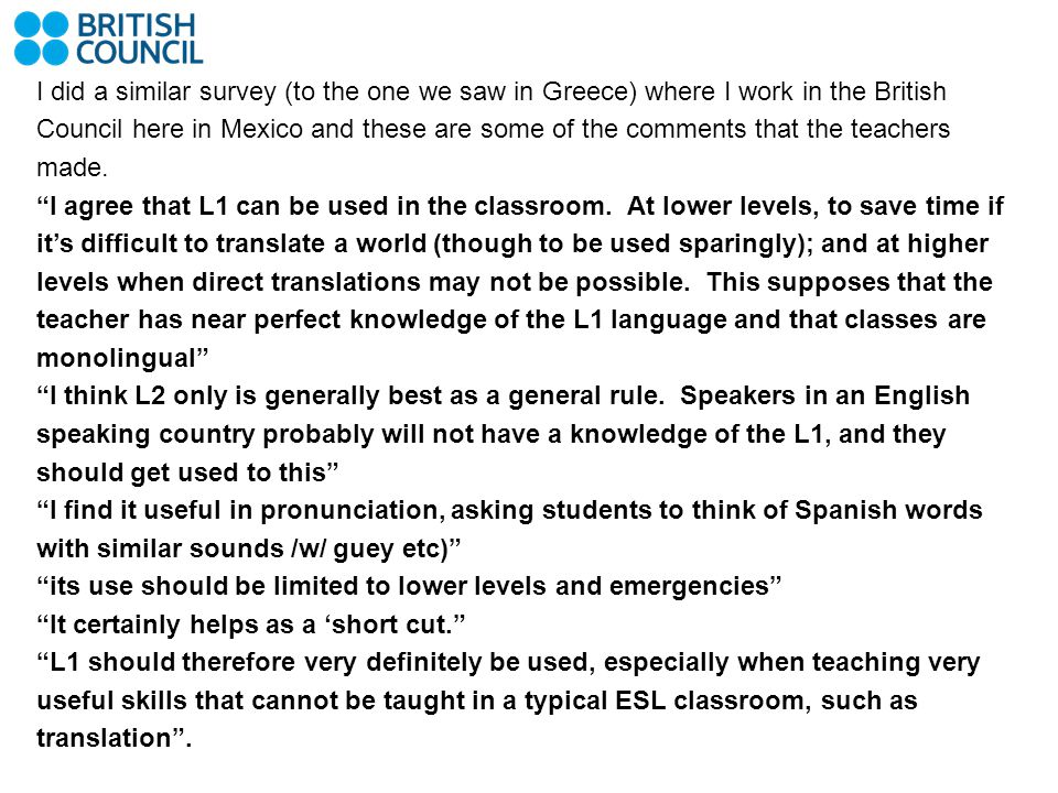 I did a similar survey (to the one we saw in Greece) where I work in the British Council here in Mexico and these are some of the comments that the teachers made.