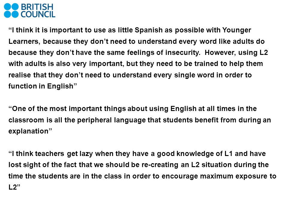 I think it is important to use as little Spanish as possible with Younger Learners, because they don't need to understand every word like adults do because they don't have the same feelings of insecurity. However, using L2 with adults is also very important, but they need to be trained to help them realise that they don't need to understand every single word in order to function in English