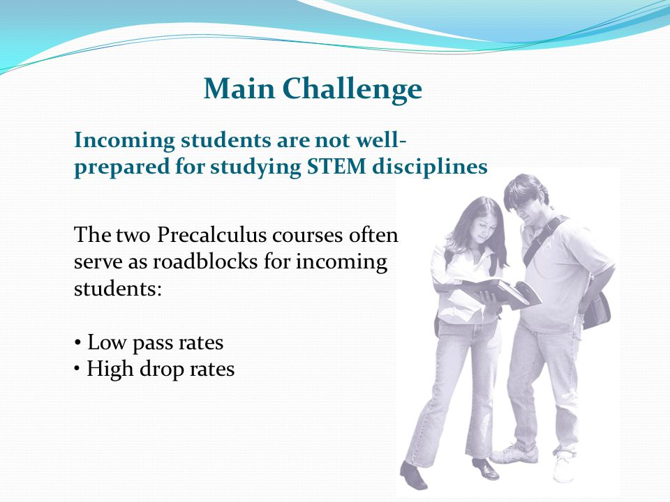 Main Challenge Incoming students are not well-prepared for studying STEM disciplines.