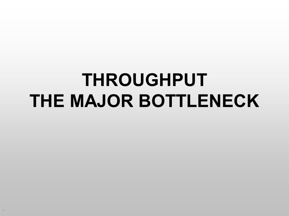 THROUGHPUT THE MAJOR BOTTLENECK