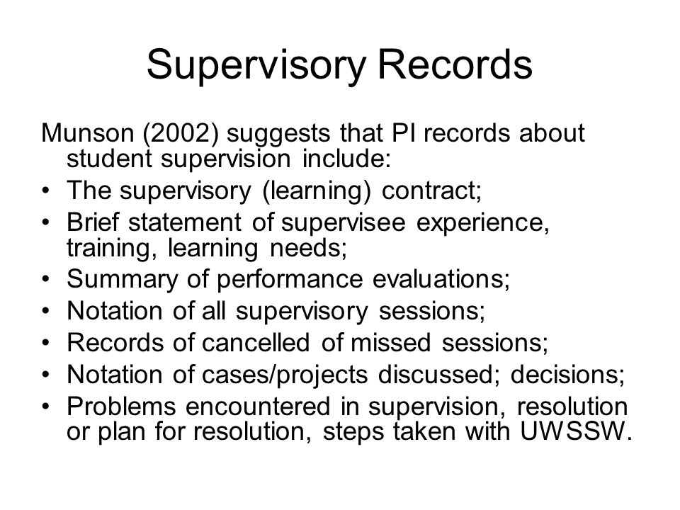 Supervisory Records Munson (2002) suggests that PI records about student supervision include: The supervisory (learning) contract;