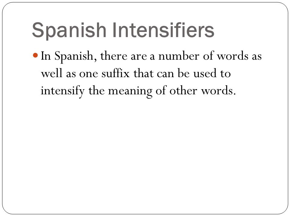 Spanish Intensifiers In Spanish, there are a number of words as well as one suffix that can be used to intensify the meaning of other words.