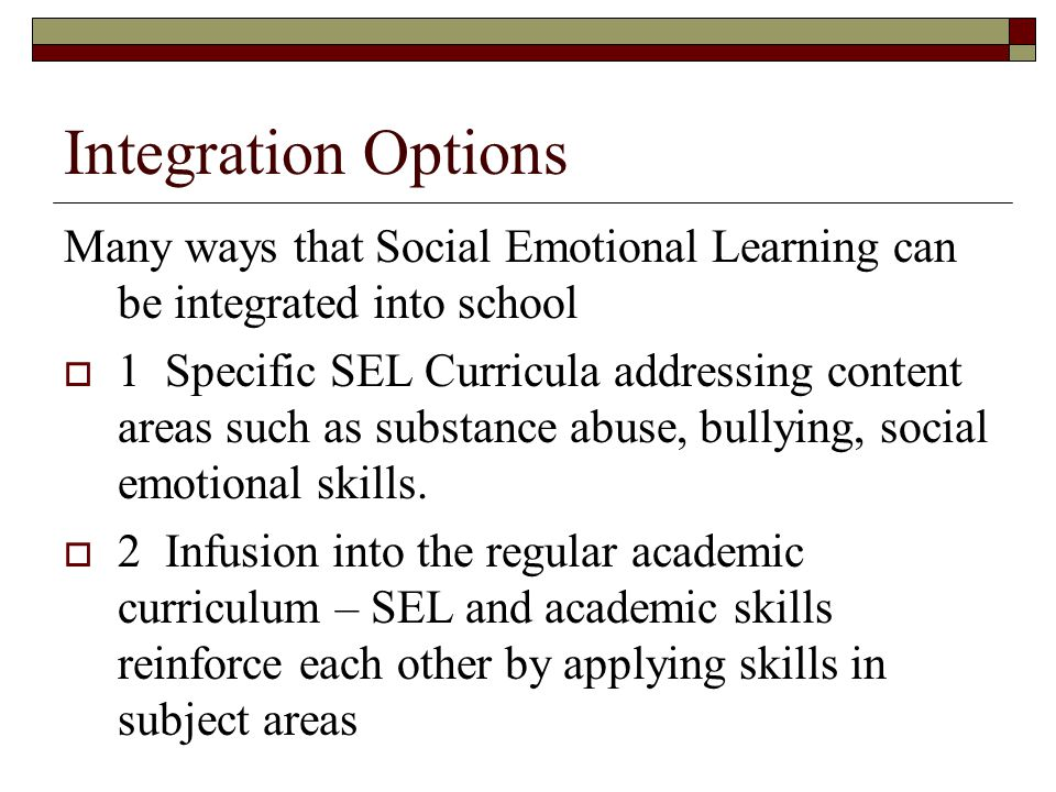 Integration Options Many ways that Social Emotional Learning can be integrated into school.