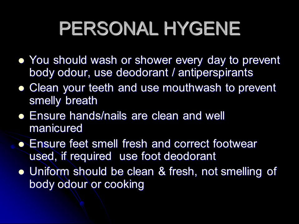 PERSONAL HYGENE You should wash or shower every day to prevent body odour, use deodorant / antiperspirants.