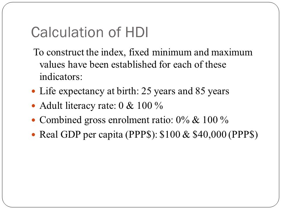 Calculation of HDI To construct the index, fixed minimum and maximum values have been established for each of these indicators: