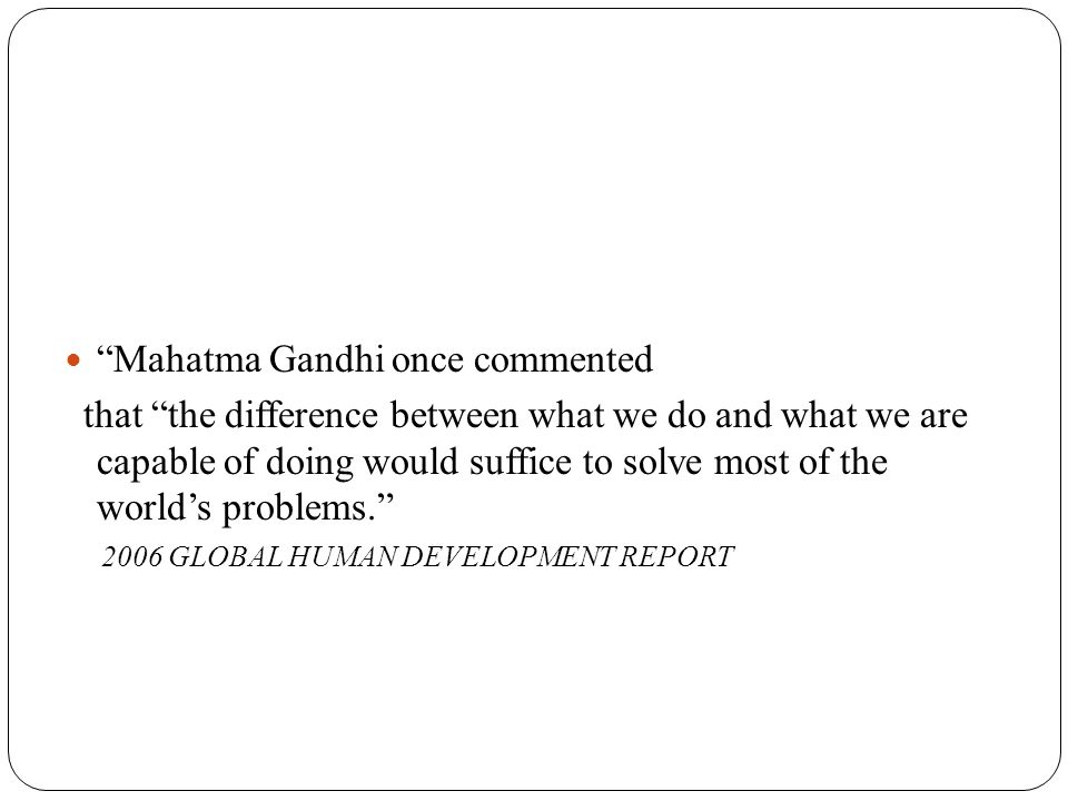 Mahatma Gandhi once commented