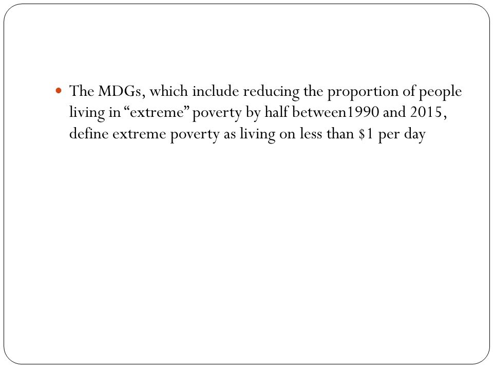 The MDGs, which include reducing the proportion of people living in extreme poverty by half between1990 and 2015, define extreme poverty as living on less than $1 per day