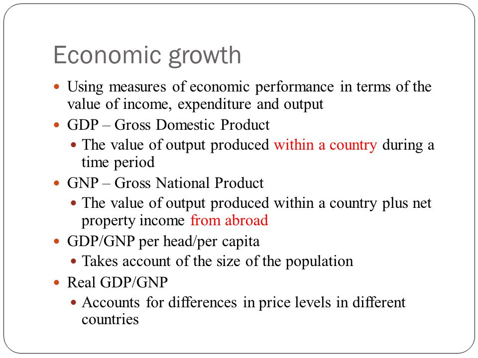 Economic growth Using measures of economic performance in terms of the value of income, expenditure and output.