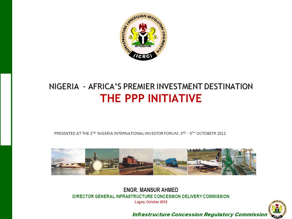 NIGERIA - AFRICA'S PREMIER INVESTMENT DESTINATION THE PPP INITIATIVE ENGR. MANSUR AHMED DIRECTOR GENERAL INFRASTRUCTURE CONCESSION DELIVERY COMMISSION Lagos, October 2012