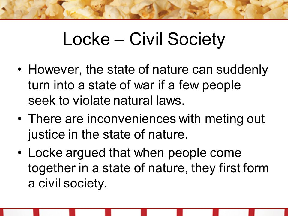 Locke – Civil Society However, the state of nature can suddenly turn into a state of war if a few people seek to violate natural laws.