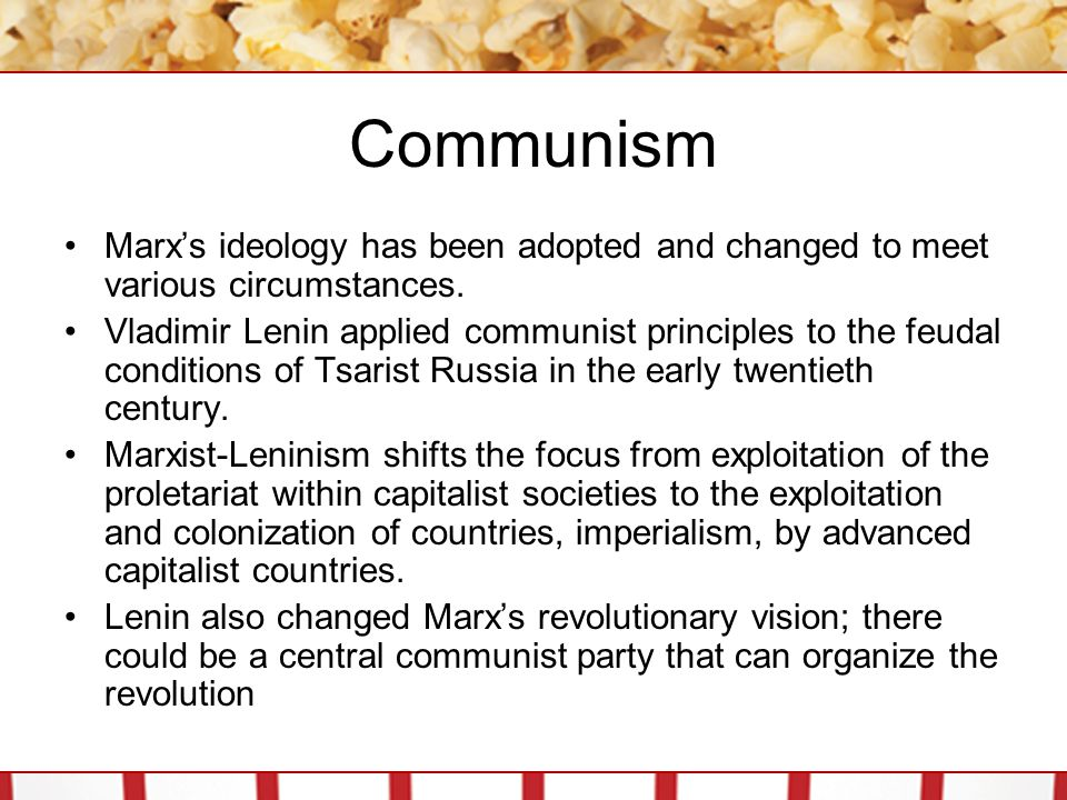 Communism Marx's ideology has been adopted and changed to meet various circumstances.