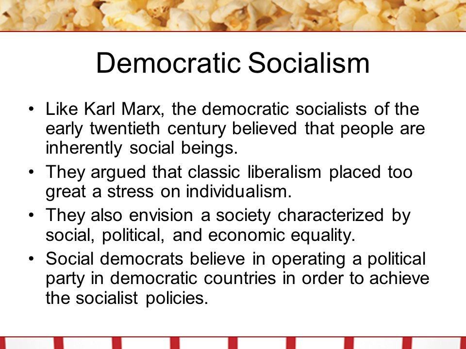 Democratic Socialism Like Karl Marx, the democratic socialists of the early twentieth century believed that people are inherently social beings.