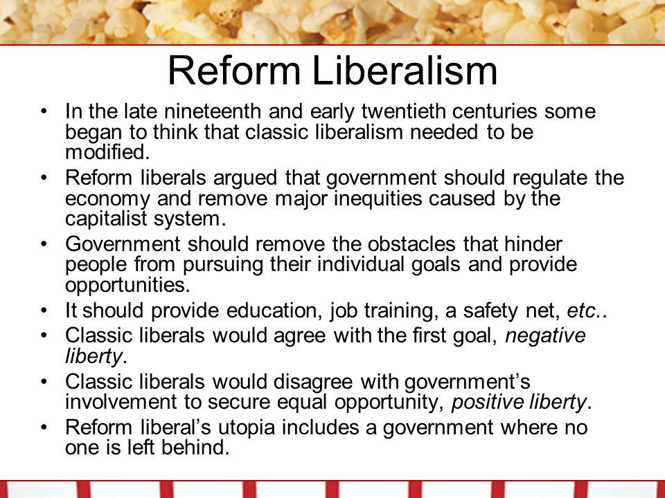 Reform Liberalism In the late nineteenth and early twentieth centuries some began to think that classic liberalism needed to be modified.