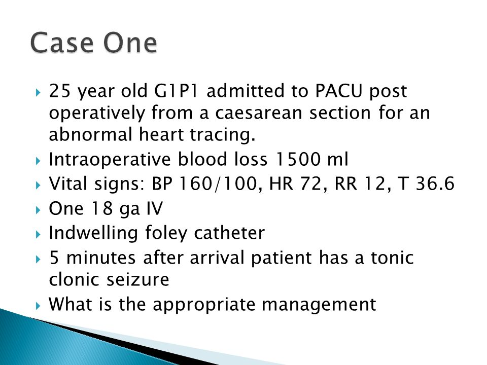 Case One 25 year old G1P1 admitted to PACU post operatively from a caesarean section for an abnormal heart tracing.