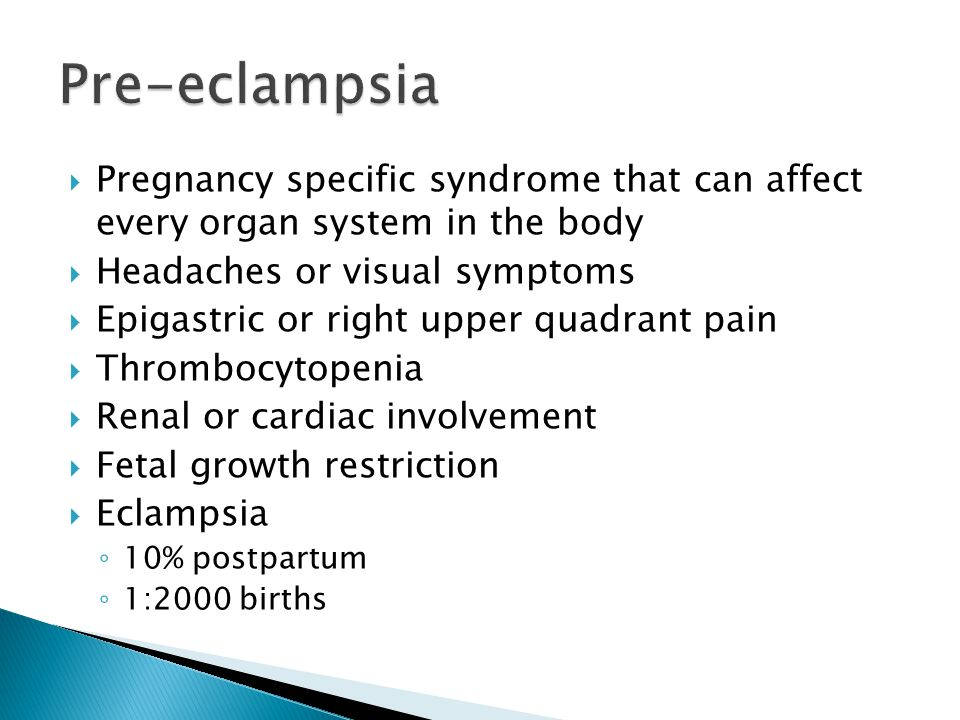 Pre-eclampsia Pregnancy specific syndrome that can affect every organ system in the body. Headaches or visual symptoms.