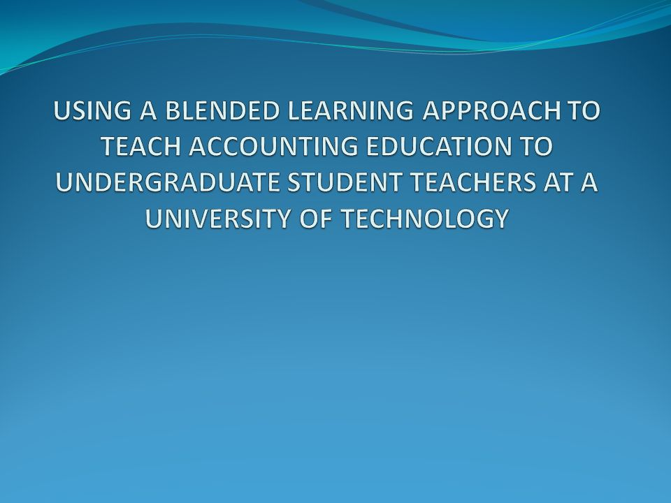 USING A BLENDED LEARNING APPROACH TO TEACH ACCOUNTING EDUCATION TO UNDERGRADUATE STUDENT TEACHERS AT A UNIVERSITY OF TECHNOLOGY