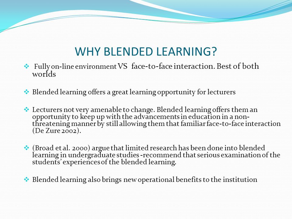 WHY BLENDED LEARNING Fully on-line environment VS face-to-face interaction. Best of both worlds.