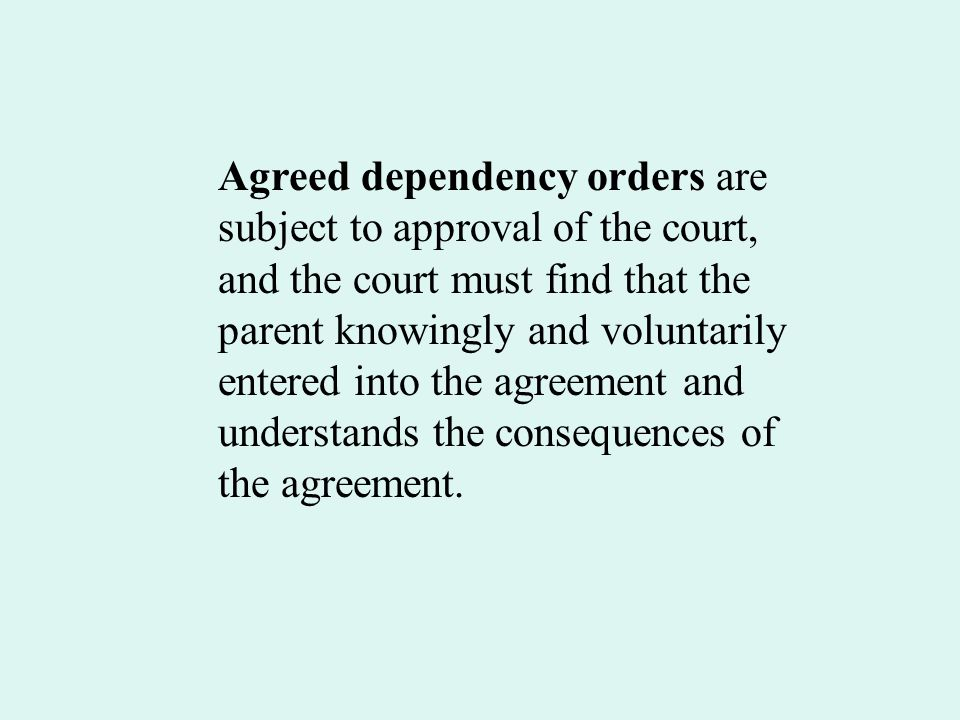 Agreed dependency orders are subject to approval of the court, and the court must find that the parent knowingly and voluntarily entered into the agreement and understands the consequences of the agreement.