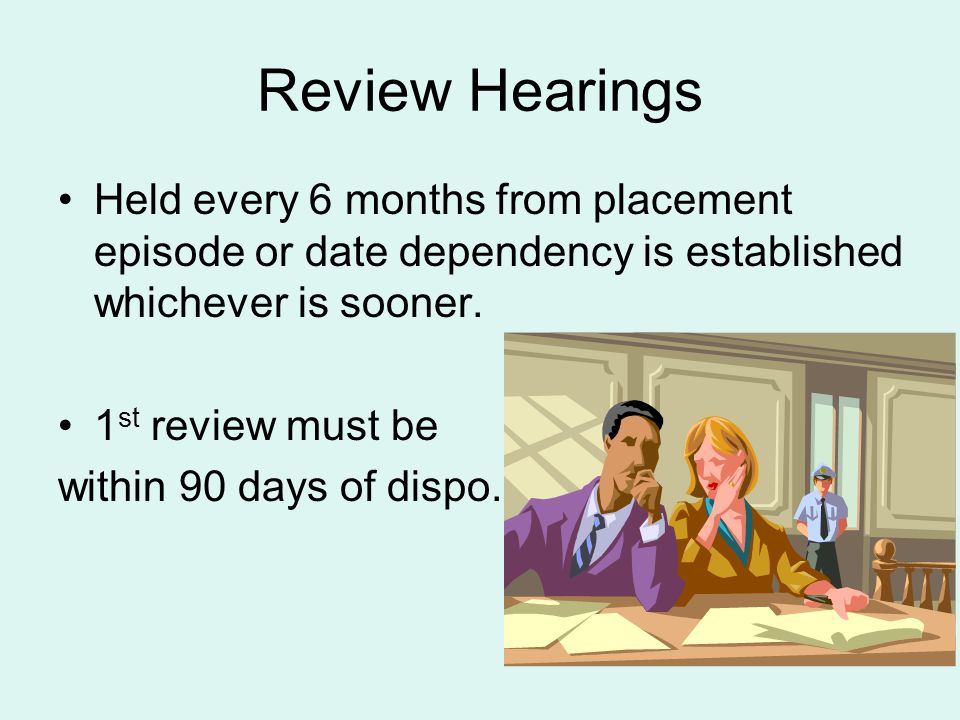 Review Hearings Held every 6 months from placement episode or date dependency is established whichever is sooner.