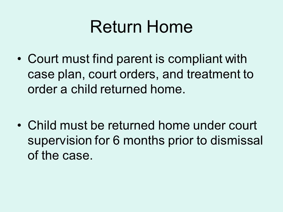 Return Home Court must find parent is compliant with case plan, court orders, and treatment to order a child returned home.