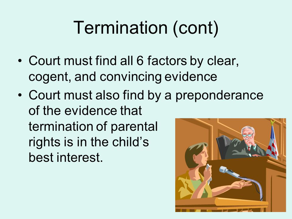 Termination (cont) Court must find all 6 factors by clear, cogent, and convincing evidence.