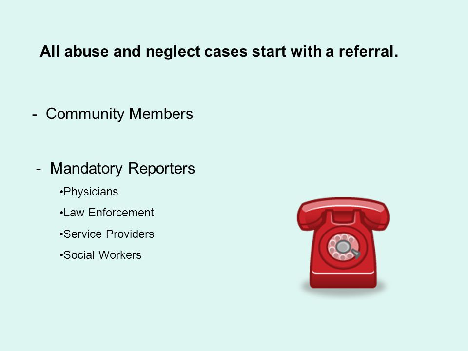 All abuse and neglect cases start with a referral.