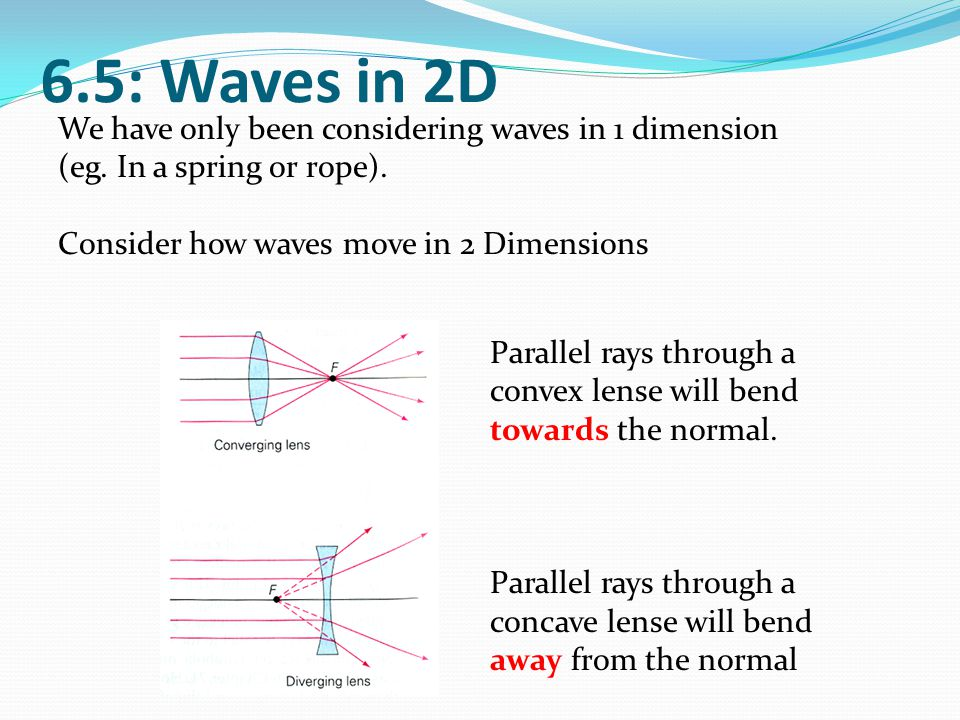 6.5: Waves in 2D We have only been considering waves in 1 dimension (eg. In a spring or rope). Consider how waves move in 2 Dimensions.