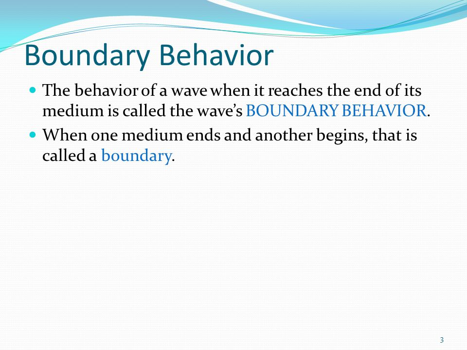 Boundary Behavior The behavior of a wave when it reaches the end of its medium is called the wave's BOUNDARY BEHAVIOR.