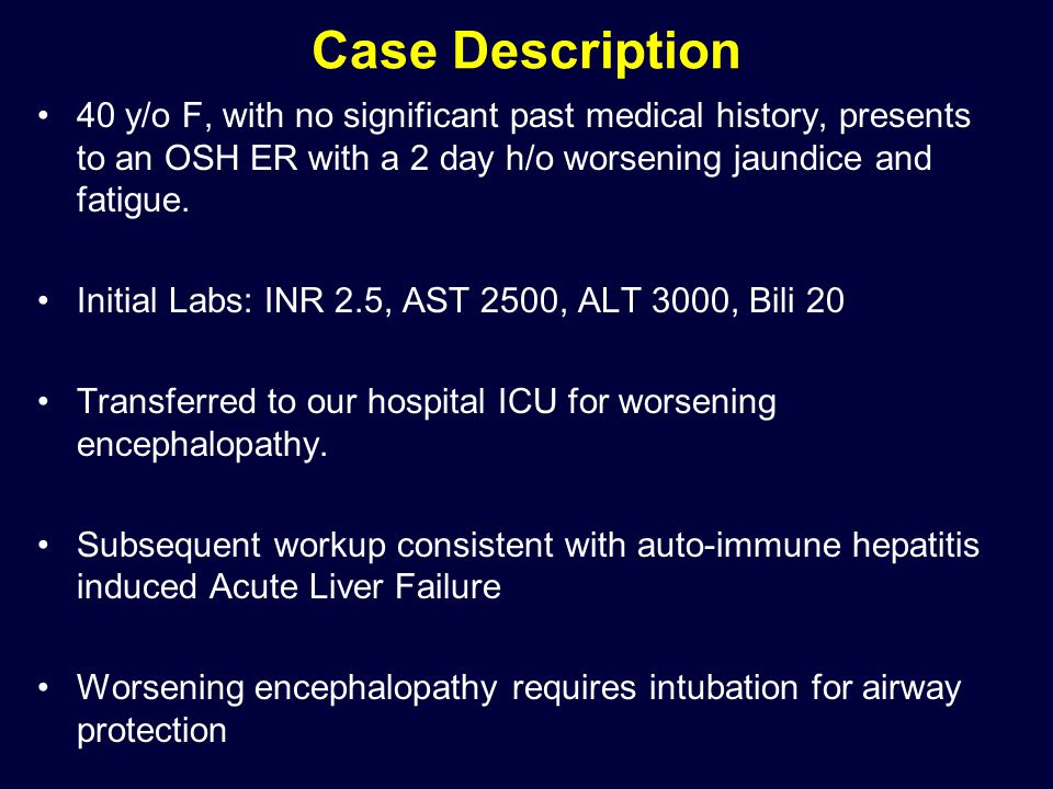 Case Description 40 y/o F, with no significant past medical history, presents to an OSH ER with a 2 day h/o worsening jaundice and fatigue.