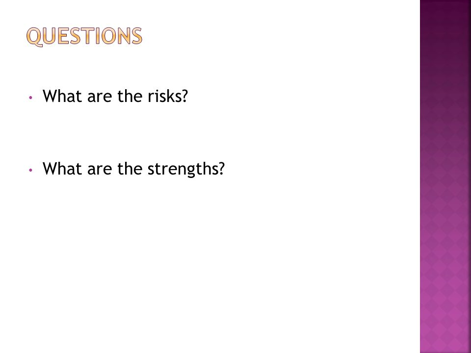 Questions What are the risks What are the strengths