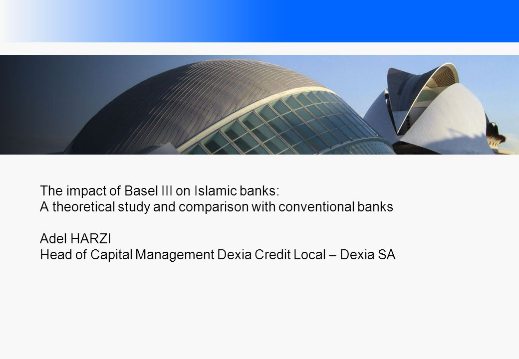 The impact of Basel III on Islamic banks: A theoretical study and comparison with conventional banks Adel HARZI Head of Capital Management Dexia Credit Local – Dexia SA