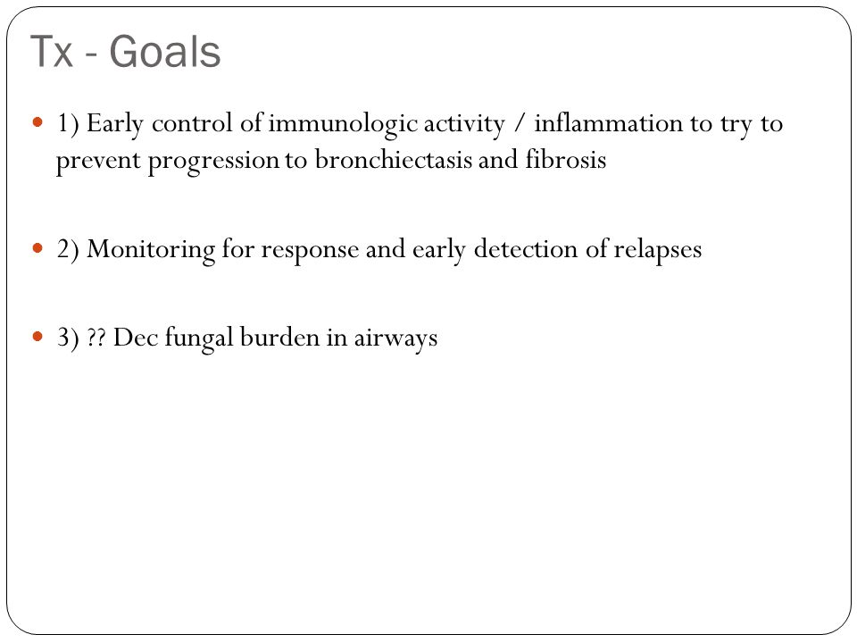 Tx - Goals 1) Early control of immunologic activity / inflammation to try to prevent progression to bronchiectasis and fibrosis.