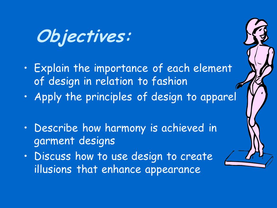 Objectives: Explain the importance of each element of design in relation to fashion. Apply the principles of design to apparel.
