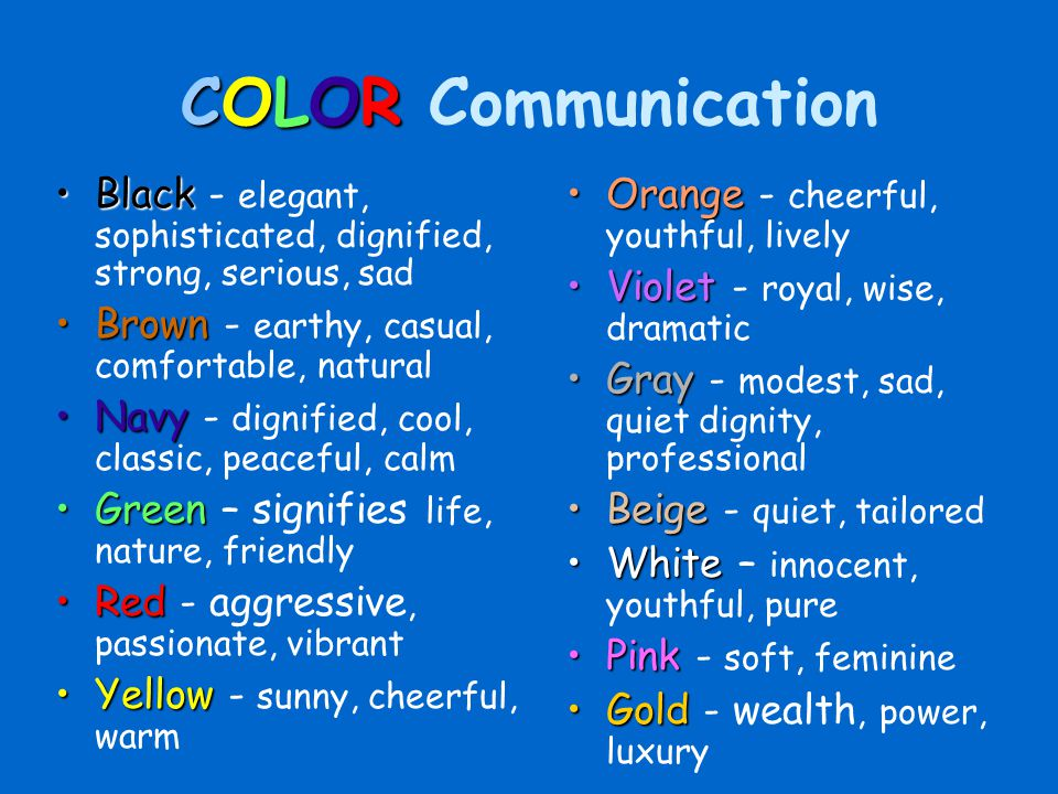 COLOR Communication Black - elegant, sophisticated, dignified, strong, serious, sad. Brown - earthy, casual, comfortable, natural.