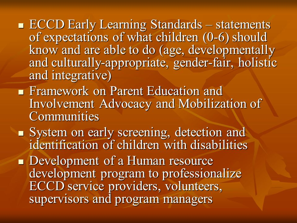 ECCD Early Learning Standards – statements of expectations of what children (0-6) should know and are able to do (age, developmentally and culturally-appropriate, gender-fair, holistic and integrative)
