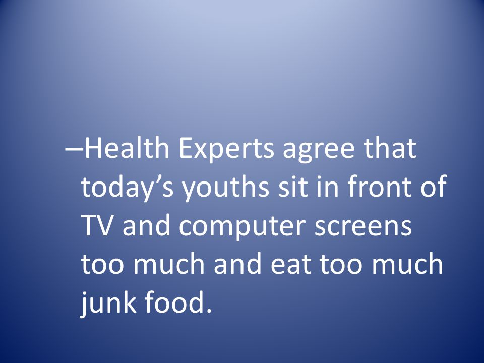 Health Experts agree that today's youths sit in front of TV and computer screens too much and eat too much junk food.