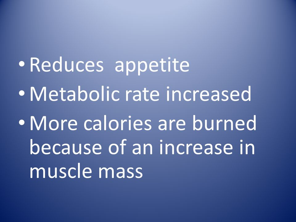 Reduces appetite Metabolic rate increased.